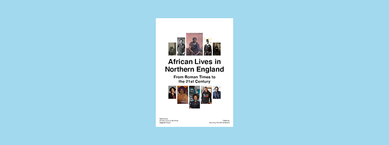 African Lives in the Northern England - From Roman Times to the 21st Century
